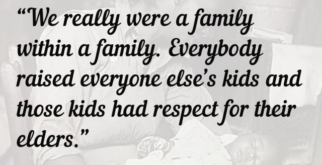 """We really were a family within a family. Everybody raised everyone else's kids and those kids had respect for their elders."""